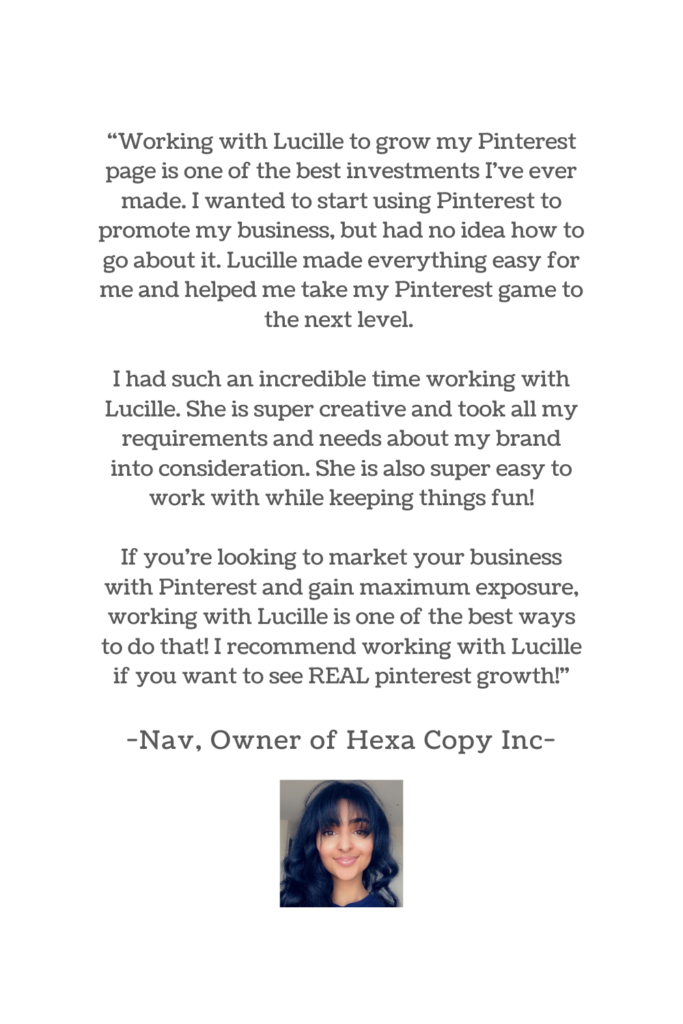 """testimonial that says: """"Working with Lucille to grow my Pinterest page is one of the best investments I've ever made. I wanted to start using Pinterest to promote my business, but had no idea how to go about it. Lucille made everything easy for me and helped me take my Pinterest game to the next level.   I had such an incredible time working with Lucille. She is super creative and took all my requirements and needs about my brand into consideration. She is also super easy to work with while keeping things fun!  If you're looking to market your business with Pinterest and gain maximum exposure, working with Lucille is one of the best ways to do that! I recommend working with Lucille if you want to see REAL pinterest growth!"""" -Nav, Owner of Hexa Copy Inc-"""