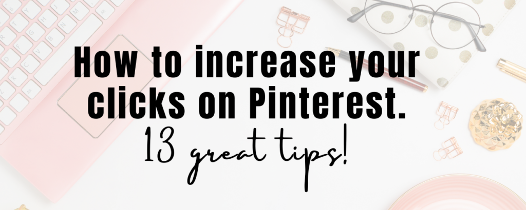 image of a desk with a pink laptop, glasses, a notebook, gold binder clips, a plate with text overlay that says how to increase clicks on Pinterest. 13 great tips