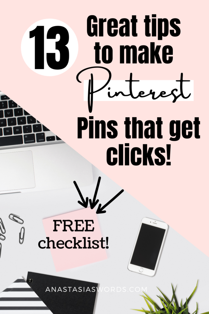 Image of a desk with a part of a laptop, a sticky note, paperclips, notebooks and a phone. With text overlay that says '13 great tips to make pinterest pins that get clicks.' Also text on the sticky notes that says free checklist, with arrows pointing to it and the domain name anastasiaswords.com