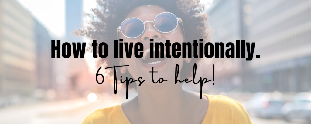 a happy woman with text overlay saying How to live intentionally. 6 tips to help