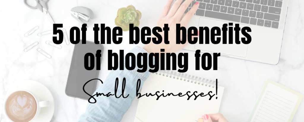 A woman working on a laptop and writing in a notepad with office supplies such as scissors and paperclips on the desk. There is a text overlay that says 5 of the best benefits of blogging for small businesses.