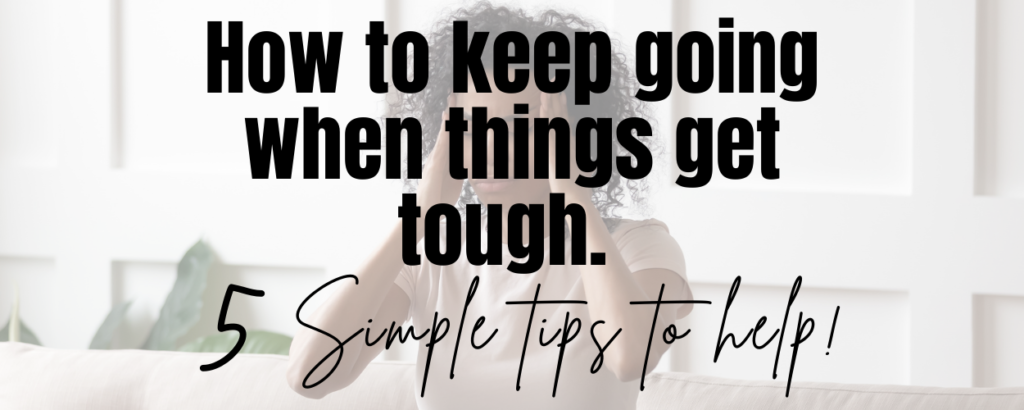 A woman that looks tired, with her hands in her hair. There is a text overlay that says How to keep going when things get tough. 5 simple tips to help!