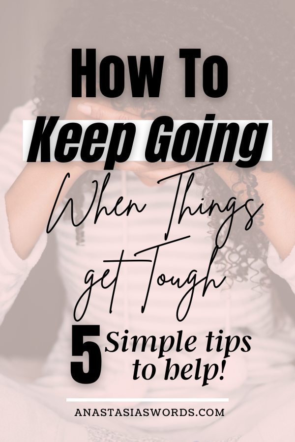 A woman sittin with her legs crossed and her arms on her knees with her head resting on her hands. There is a text overlay that says How to keep going when things get tough. 5 simple tips to help! anastasiaswords.com