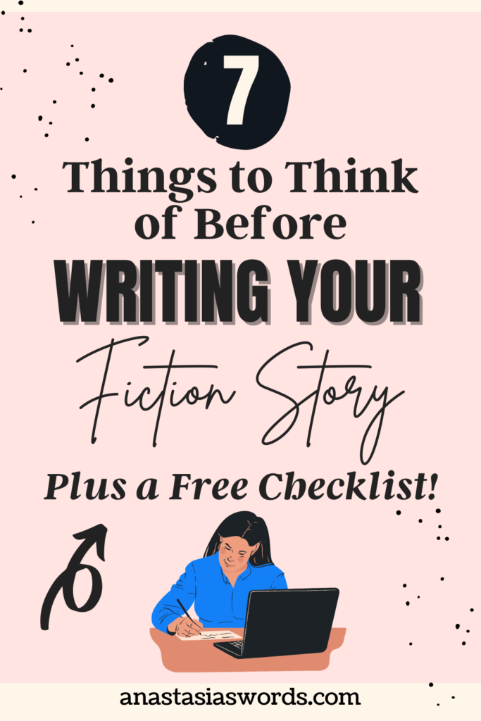 A pink background with a text overlay that says 7 Things to Think of Before Writing Your Fiction Story Plus a free checklist! Under that text is a drawing of a woman writing with a laptop infront of her. At the bottom is the text anastasiaswords.com