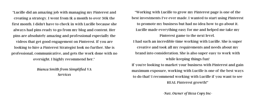 """the testimonials of clients about the pinterest virtual assistant services. The text says: """"Lucille did an amazing job with managing my Pinterest and creating a strategy. I went from 1k a month to over 30k the first month. I didn't have to check in with Lucille because she always had pins ready to go from my blog and content. Her pins are absolutely amazing and professional especially the videos that get good engagement on Pinterest. If you are looking to hire a Pinterest Strategist look no further. She is professional, communicative, and gets the work done with no oversight. I highly recommend her.""""  Bianca Smith from Simplified VA Services """"Working with Lucille to grow my Pinterest page is one of the best investments I've ever made. I wanted to start using Pinterest to promote my business but had no idea how to go about it. Lucille made everything easy for me and helped me take my Pinterest game to the next level.  I had such an incredible time working with Lucille. She is super creative and took all my requirements and needs about my brand into consideration. She is also super easy to work with while keeping things fun! If you're looking to market your business with Pinterest and gain maximum exposure, working with Lucille is one of the best ways to do that! I recommend working with Lucille if you want to see REAL Pinterest growth!"""" -Nav, Owner of Hexa Copy Inc-"""