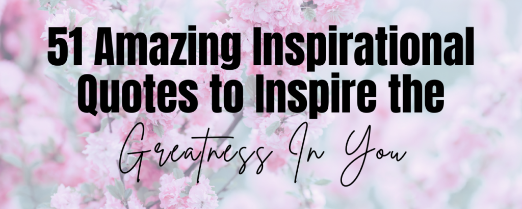 Pink flowers with a text overlay that says 51 Amazing Inspirational Quotes to Inspire the Greatness in You