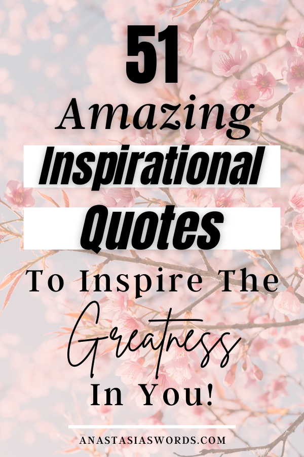 Pink flowers with a text overlay that says 51 Amazing Inspirational Quotes to Inspire the Greatness in You anastasiaswords.com