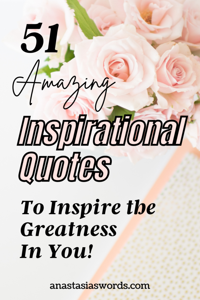 Pink flowers and a notebook with a text overlay that says 51 Amazing Inspirational Quotes to Inspire the Greatness in You! anastasiaswords.com