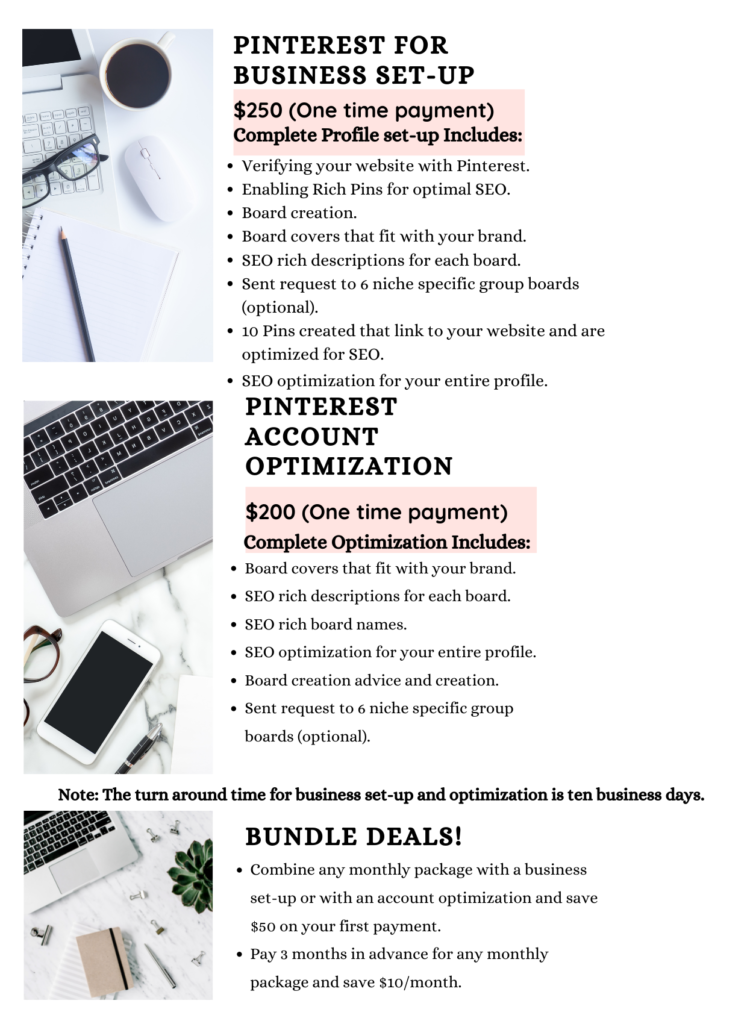 Pinterest For Business set-up $250 (One time payment) Complete Profile set-up Includes: Verifying your website with Pinterest.  Enabling Rich Pins for optimal SEO.  Board creation. Board covers that fit with your brand.  SEO rich descriptions for each board. Sent request to 6 niche specific group boards (optional).  10 Pins created that link to your website and are optimized for SEO.  SEO optimization for your entire profile. Pinterest account optimization  $200 (One time payment) Complete Optimization Includes: Board covers that fit with your brand.  SEO rich descriptions for each board. SEO rich board names SEO optimization for your entire profile.   Board creation advice and creation Sent request to 6 niche specific group boards (optional).  Note: The turn around time for business set-up and optimization is ten business days.  Bundle deals! Combine any monthly package with a business set-up or with an account optimization and save $50 on your first payment. Pay 3 months in advance for any monthly package and save $10/month.