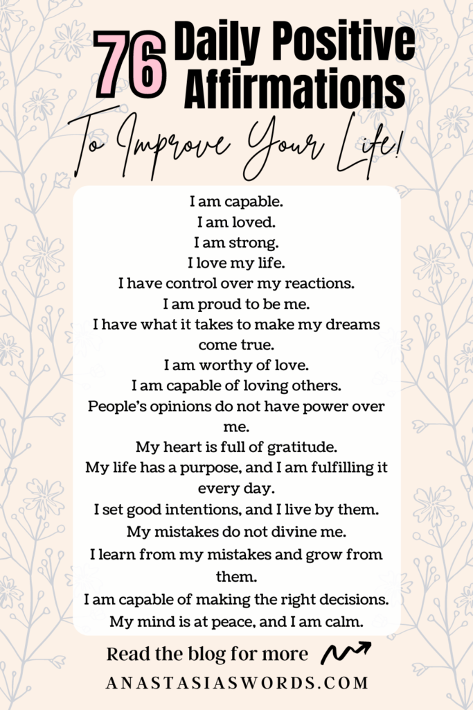 A pale background with flower drawings and text that says 76 Daily Positive Affirmations to Improve Your Life! I am capable. I am loved. I am strong. I love my life. I have control over my reactions. I am proud to be me. I have what it takes to make my dreams come true. I am worthy of love. I am capable of loving others. People's opinions do not have power over me. My heart is full of gratitude. My life has a purpose, and I am fulfilling it every day. I set good intentions, and I live by them. My mistakes do not divine me. I learn from my mistakes and grow from them. I am capable of making the right decisions. My mind is at peace, and I am calm. Read the blog for more. anastasiaswords.com