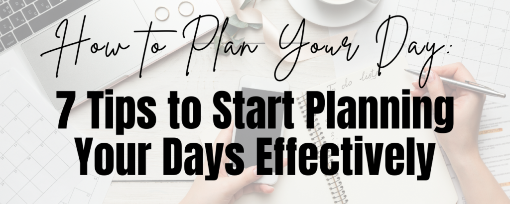 A flat lay of a desk with a planner, planning pages, a laptop, a phone, rings, and someone writing a to-do list. There is a text overlay that says How to plan your day: 7 Tips to Start Planning Your Days Effectively