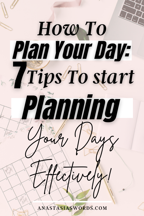 A flat lay of a laptop, planning pages, paper clips, and plants. There is a text overlay that says How to Plan Your Day: 7 Tips to Start Planning Your Day Effectively anastasiaswords.com