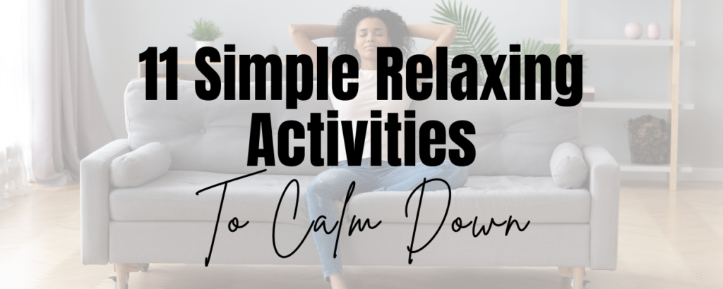 A woman sitting on a couch with hands behind her head and her eyes closed and text that says 11 Simple Relaxing Activities to Calm Down