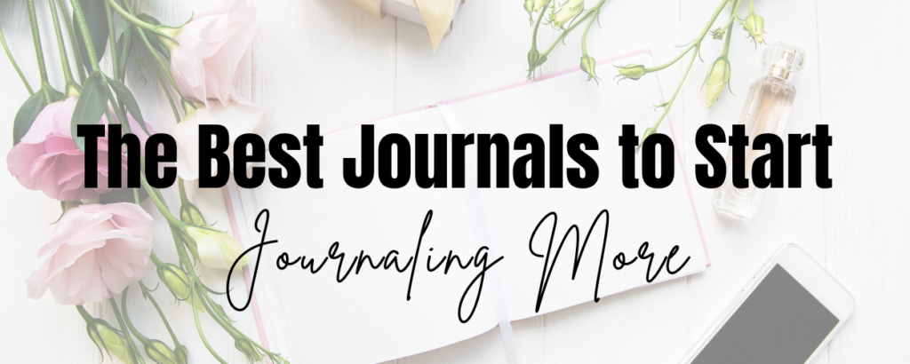 A journal, flowers, and a phone and text that says The Best Journals to Start Journaling More