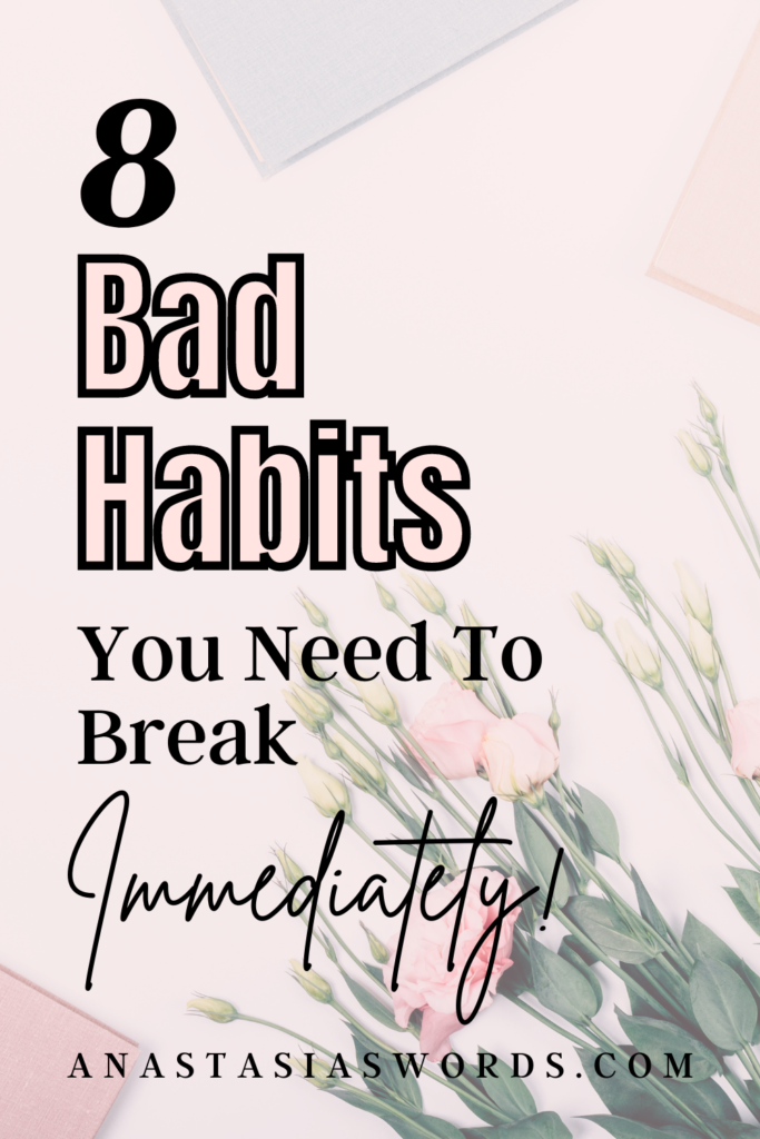 A flat lay of flowers on a desk and text that says 8 Bad Habits You Need to Break Immediately anastasiaswords.com
