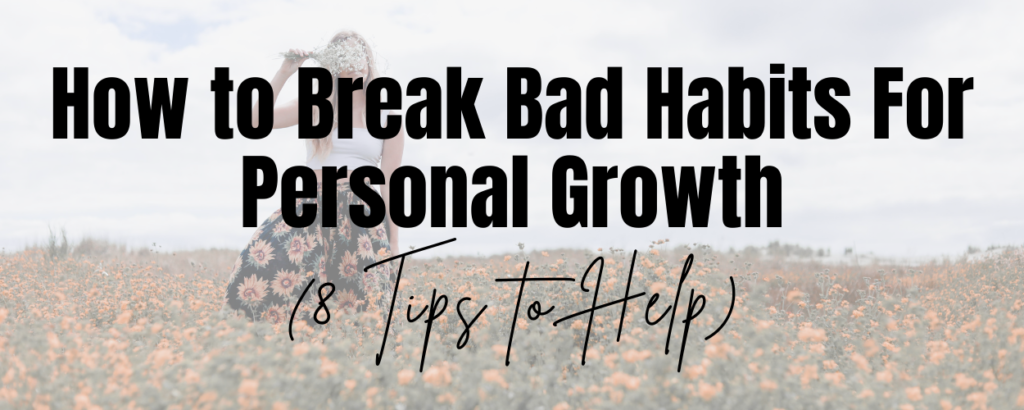 A woman standing in a flower field and text that says How to Break Bad Habits For Personal Growth (8 Tips to Help)